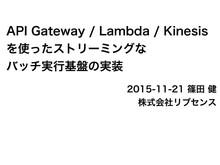 API Gateway / Lambda / Kinesis を使ったストリーミングなバッチ実行基盤の実装 // Speaker Deck