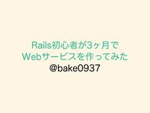 Rails初心者が3ヶ月で Webサービスを作ってみた // Speaker Deck