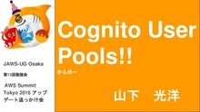 Cognito User Poolsからの~ (JAWS-UG Osaka 第15回勉強会  AWS Summit Tokyo 2016 …
